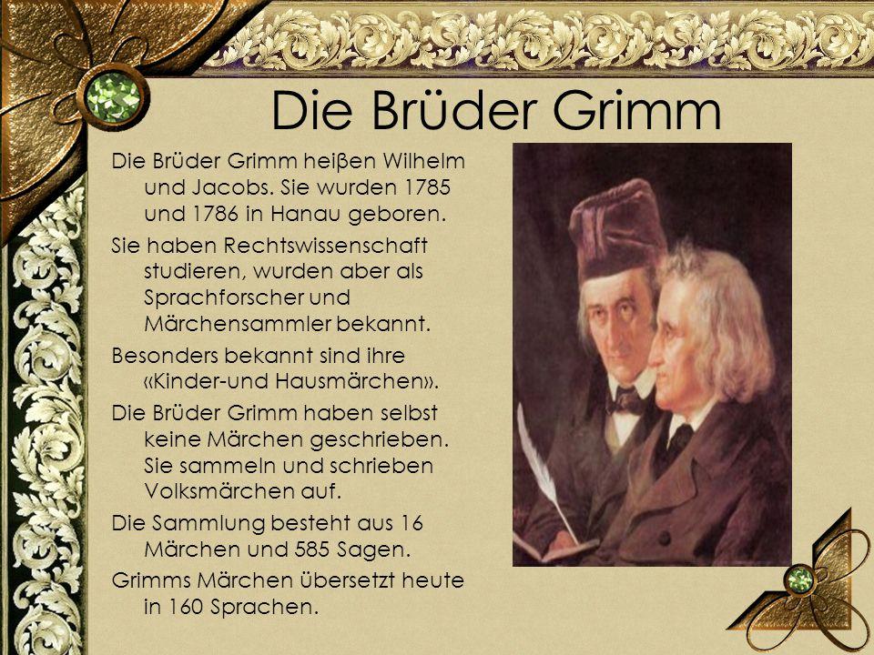 Die Brüder Grimm Die Brüder Grimm heiβen Wilhelm und Jacobs. Sie wurden 1785 und 1786 in Hanau geboren. Sie haben Rechtswissenschaft studieren, wurden