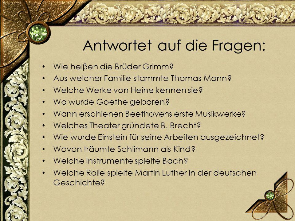 Wie heiβen die Brüder Grimm? Aus welcher Familie stammte Thomas Mann? Welche Werke von Heine kennen sie? Wo wurde Goethe geboren? Wann erschienen Beet