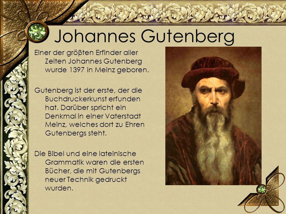 Johannes Gutenberg Еiner der gröβten Erfinder aller Zeiten Johannes Gutenberg wurde 1397 in Meinz geboren. Gutenberg ist der erste, der die Buchdrucke