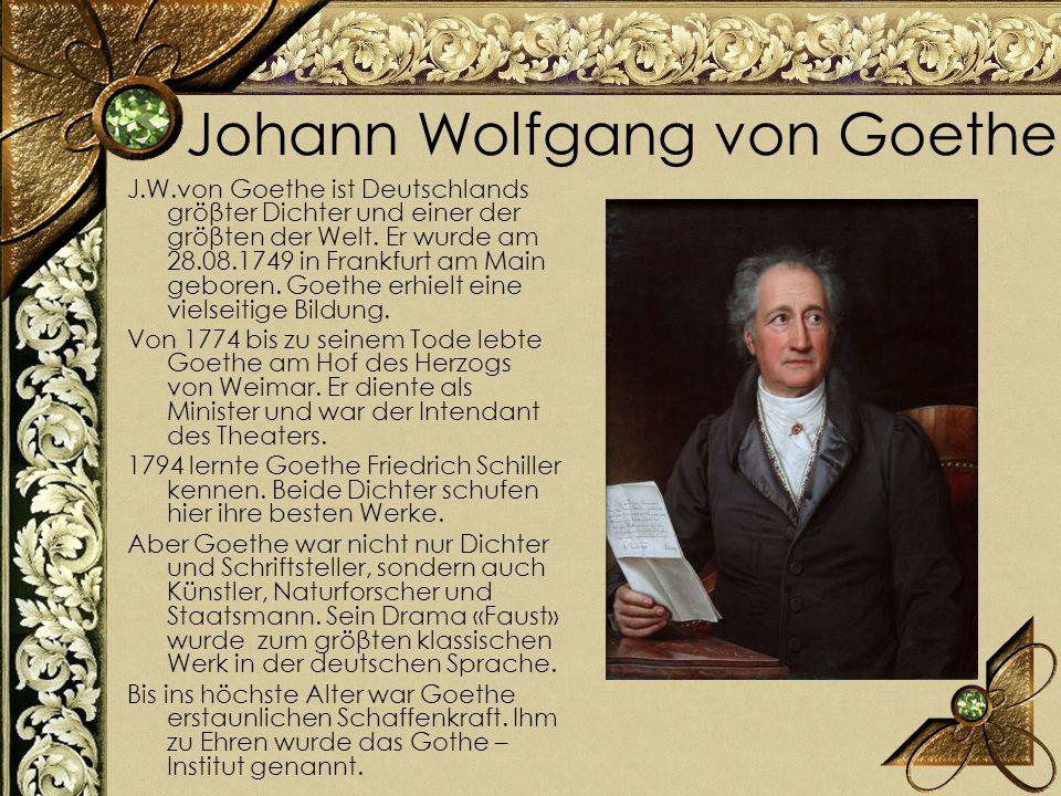 Johann Wolfgang von Goethe J.W.von Goethe ist Deutschlands gröβter Dichter und einer der gröβten der Welt. Er wurde am 28.08.1749 in Frankfurt am Main