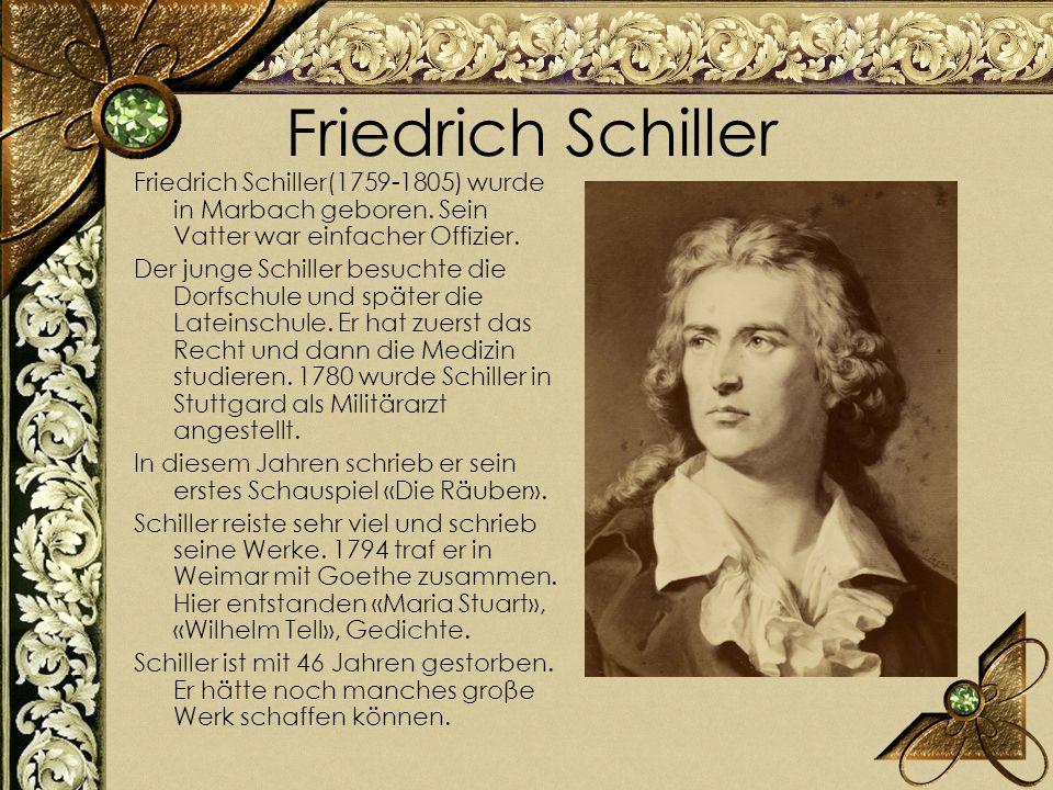 Friedrich Schiller Friedrich Schiller(1759-1805) wurde in Marbach geboren. Sein Vatter war einfacher Offizier. Der junge Schiller besuchte die Dorfsch