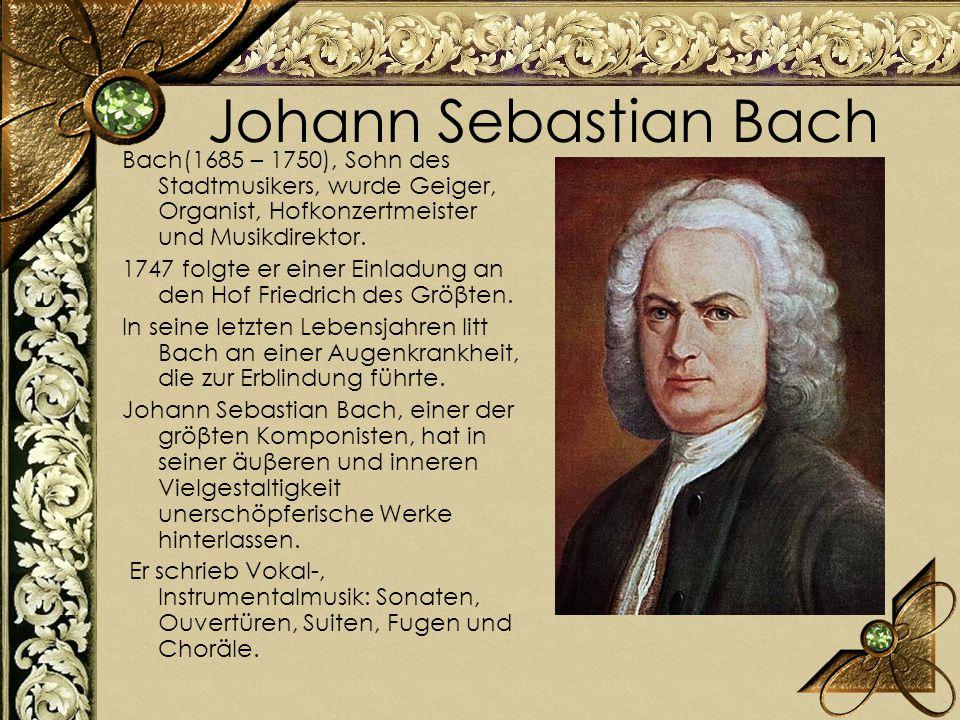 Johann Sebastian Bach Bach(1685 – 1750), Sohn des Stadtmusikers, wurde Geiger, Organist, Hofkonzertmeister und Musikdirektor. 1747 folgte er einer Ein