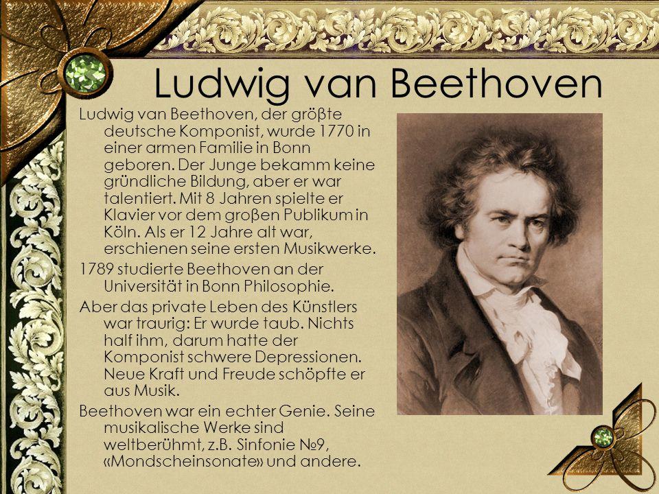 Ludwig van Beethoven Ludwig van Beethoven, der gröβte deutsche Komponist, wurde 1770 in einer armen Familie in Bonn geboren. Der Junge bekamm keine gr