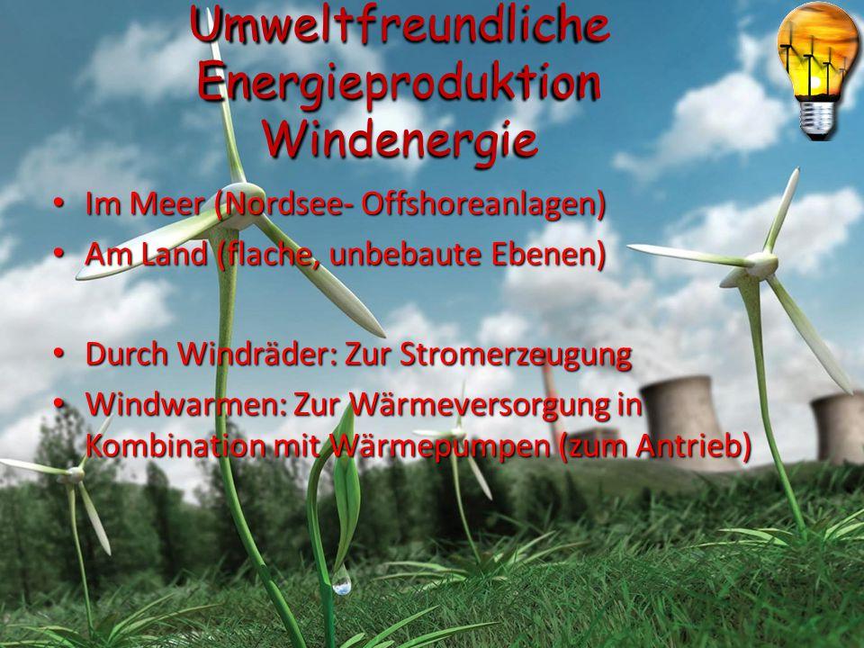 Umweltfreundliche Energieproduktion Windenergie Im Meer (Nordsee- Offshoreanlagen) Im Meer (Nordsee- Offshoreanlagen) Am Land (flache, unbebaute Ebene