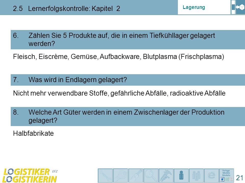 Lagerung 2.5 Lernerfolgskontrolle: Kapitel 2 21 6. Zählen Sie 5 Produkte auf, die in einem Tiefkühllager gelagert werden? 7. Was wird in Endlagern gel