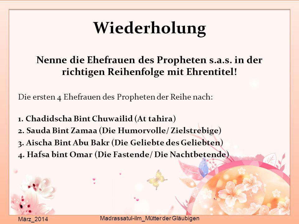 Wiederholung Nenne die Ehefrauen des Propheten s.a.s. in der richtigen Reihenfolge mit Ehrentitel! Die ersten 4 Ehefrauen des Propheten der Reihe nach