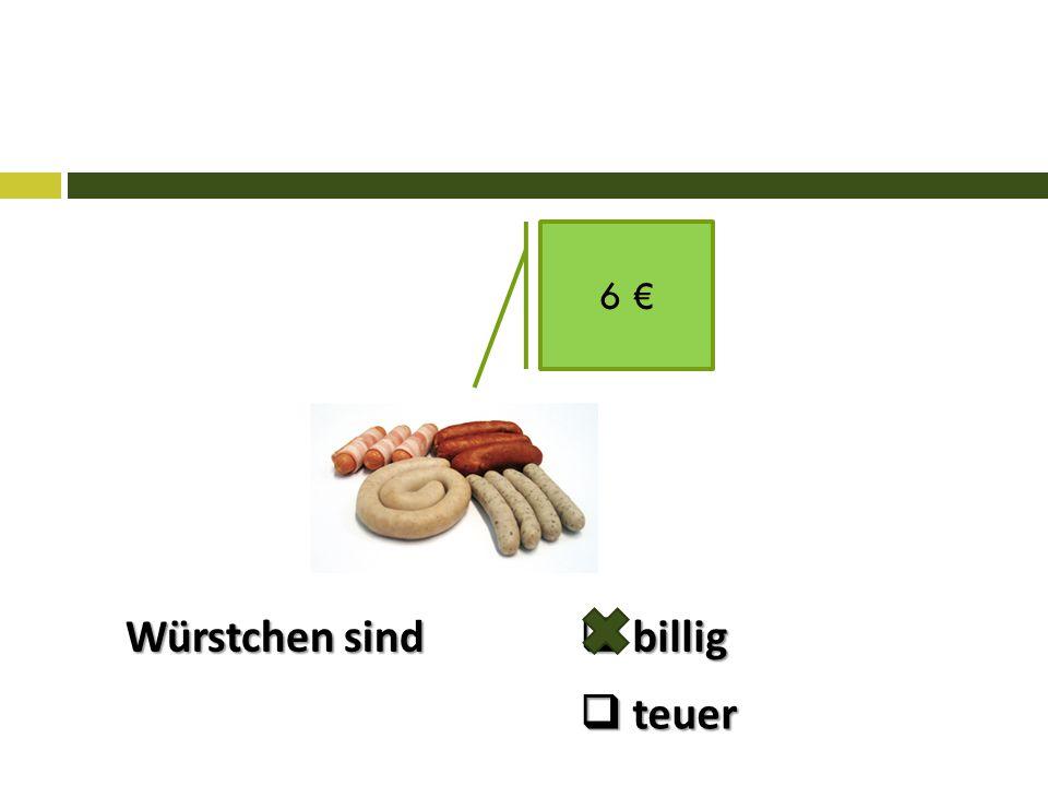 Würstchen sind 6 €  billig  teuer