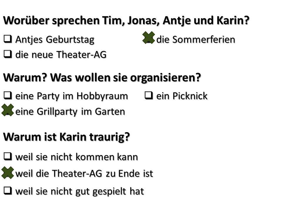Worüber sprechen Tim, Jonas, Antje und Karin?  Antjes Geburtstag  die Sommerferien  die neue Theater-AG Warum? Was wollen sie organisieren?  eine