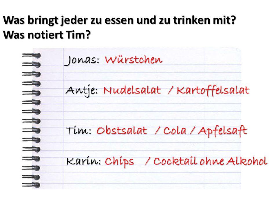 Was bringt jeder zu essen und zu trinken mit? Was notiert Tim? Jonas: Antje: Tim: Karin: / Cola Nudelsalat / Kartoffelsalat Obstsalat Würstchen / Apfe