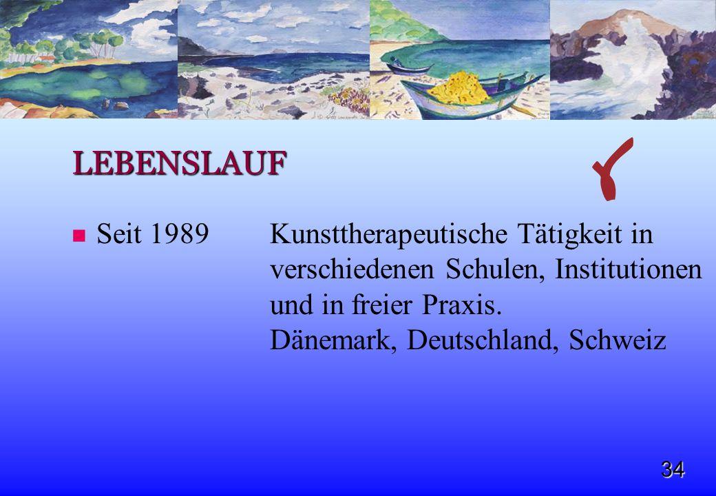 34 LEBENSLAUF Seit 1989 Kunsttherapeutische Tätigkeit in verschiedenen Schulen, Institutionen und in freier Praxis. Dänemark, Deutschland, Schweiz