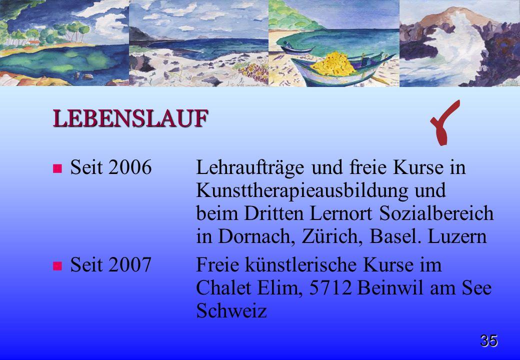 35 LEBENSLAUF Seit 2006Lehraufträge und freie Kurse in Kunsttherapieausbildung und beim Dritten Lernort Sozialbereich in Dornach, Zürich, Basel. Luzer