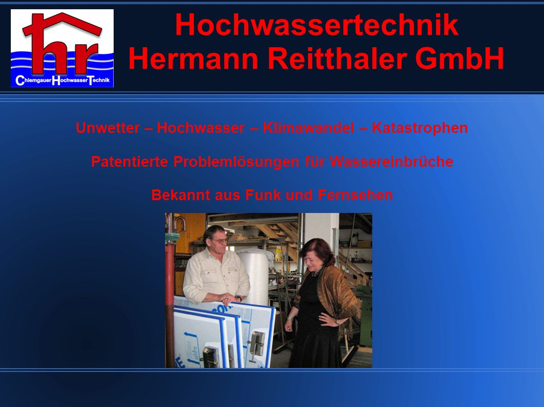 Hochwassertechnik Hermann Reitthaler GmbH Unwetter – Hochwasser – Klimawandel – Katastrophen Patentierte Problemlösungen für Wassereinbrüche Bekannt aus Funk und Fernsehen