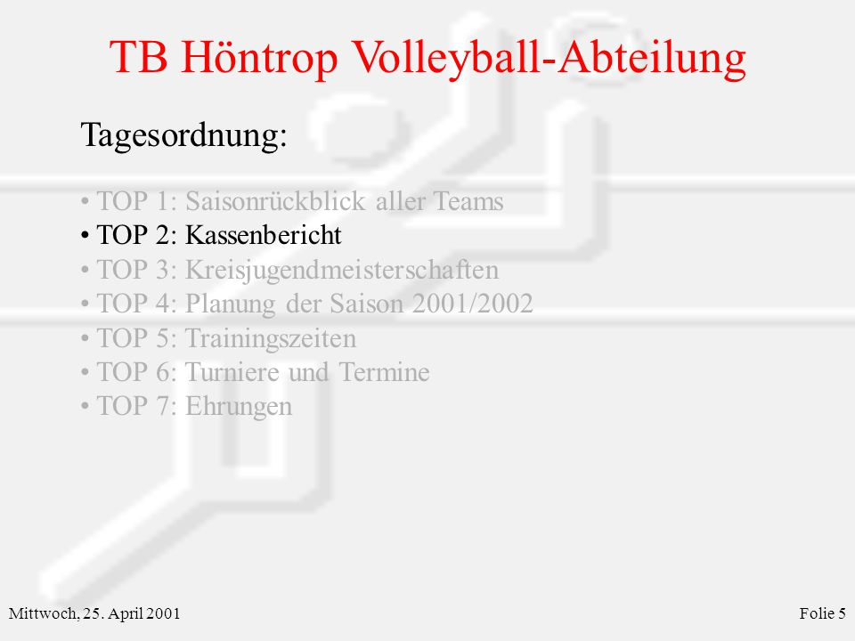 TB Höntrop Volleyball-Abteilung Mittwoch, 25. April 2001Folie 5 Tagesordnung: TOP 1: Saisonrückblick aller Teams TOP 2: Kassenbericht TOP 3: Kreisjuge