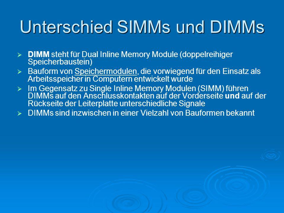 Unterschied SIMMs und DIMMs   DIMM steht für Dual Inline Memory Module (doppelreihiger Speicherbaustein)   Bauform von Speichermodulen, die vorwie