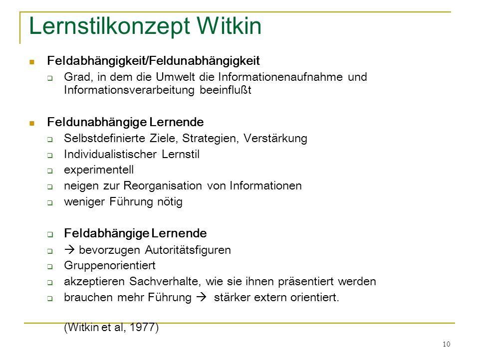 10 Lernstilkonzept Witkin Feldabhängigkeit/Feldunabhängigkeit  Grad, in dem die Umwelt die Informationenaufnahme und Informationsverarbeitung beeinfl