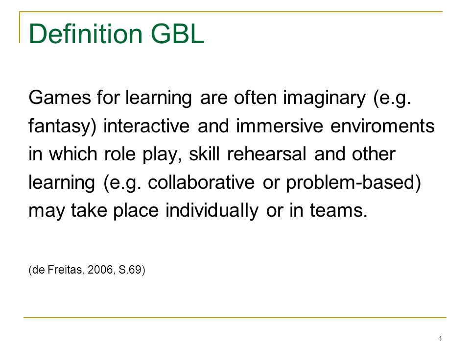 4 Definition GBL Games for learning are often imaginary (e.g. fantasy) interactive and immersive enviroments in which role play, skill rehearsal and o
