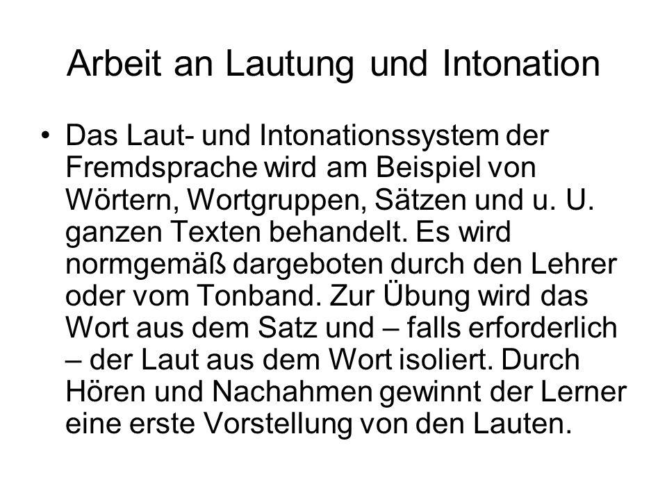 Arbeit an Lautung und Intonation Das Laut- und Intonationssystem der Fremdsprache wird am Beispiel von Wörtern, Wortgruppen, Sätzen und u. U. ganzen T