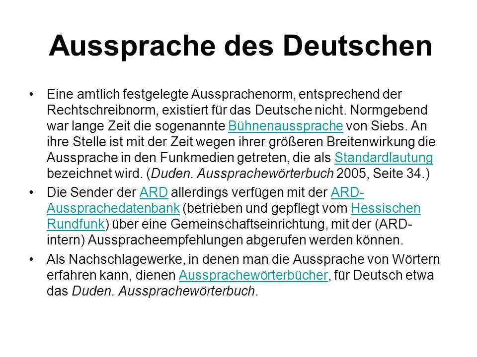 Aussprache des Deutschen Eine amtlich festgelegte Aussprachenorm, entsprechend der Rechtschreibnorm, existiert für das Deutsche nicht. Normgebend war