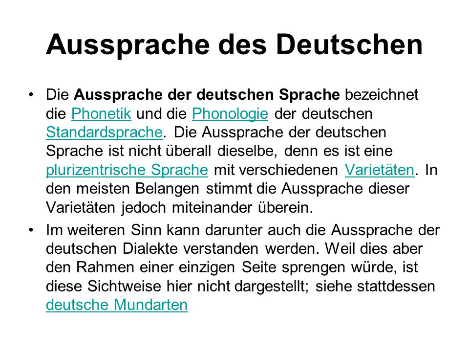 Aussprache des Deutschen Die Aussprache der deutschen Sprache bezeichnet die Phonetik und die Phonologie der deutschen Standardsprache. Die Aussprache