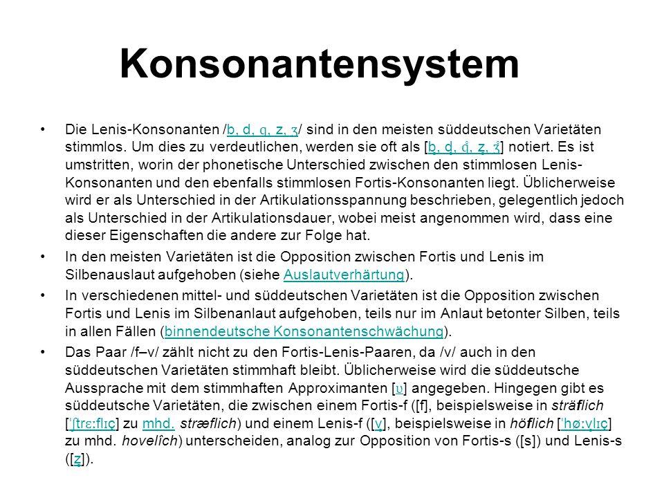 Konsonantensystem Die Lenis-Konsonanten /b, d, ɡ, z, ʒ / sind in den meisten süddeutschen Varietäten stimmlos. Um dies zu verdeutlichen, werden sie of