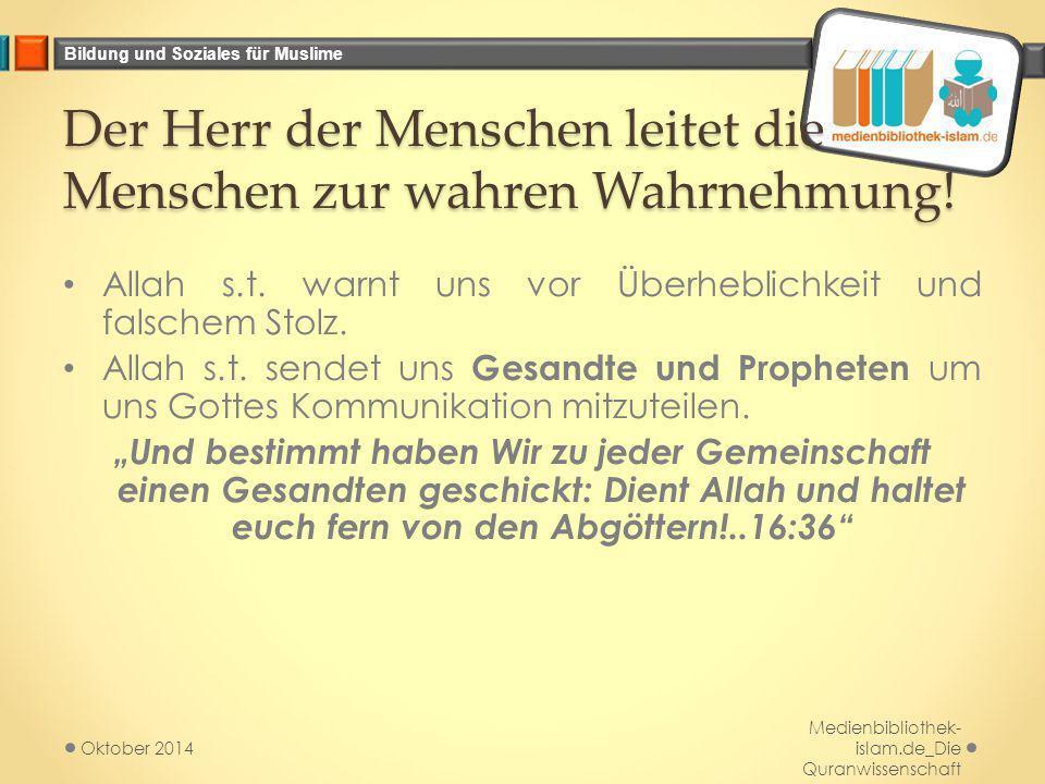 Bildung und Soziales für Muslime Der Herr der Menschen leitet die Menschen zur wahren Wahrnehmung! Allah s.t. warnt uns vor Überheblichkeit und falsch