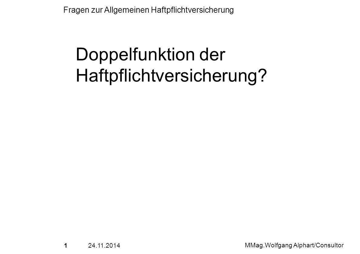 2224.11.2014 MMag.Wolfgang Alphart/Consultor Fragen zur Allgemeinen Haftpflichtversicherung Versicherungsfall und gedeckte Schadenarten: 1.