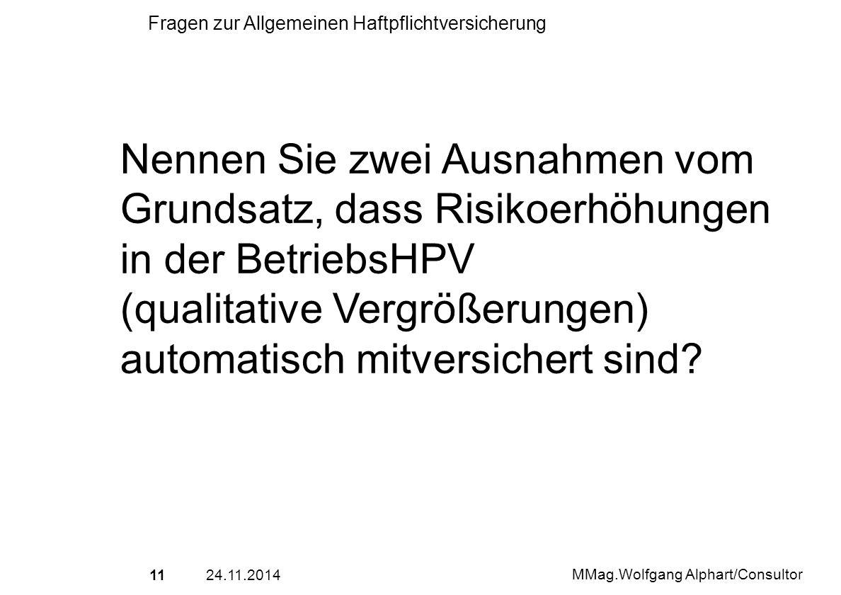 1124.11.2014 MMag.Wolfgang Alphart/Consultor Fragen zur Allgemeinen Haftpflichtversicherung Nennen Sie zwei Ausnahmen vom Grundsatz, dass Risikoerhöhu