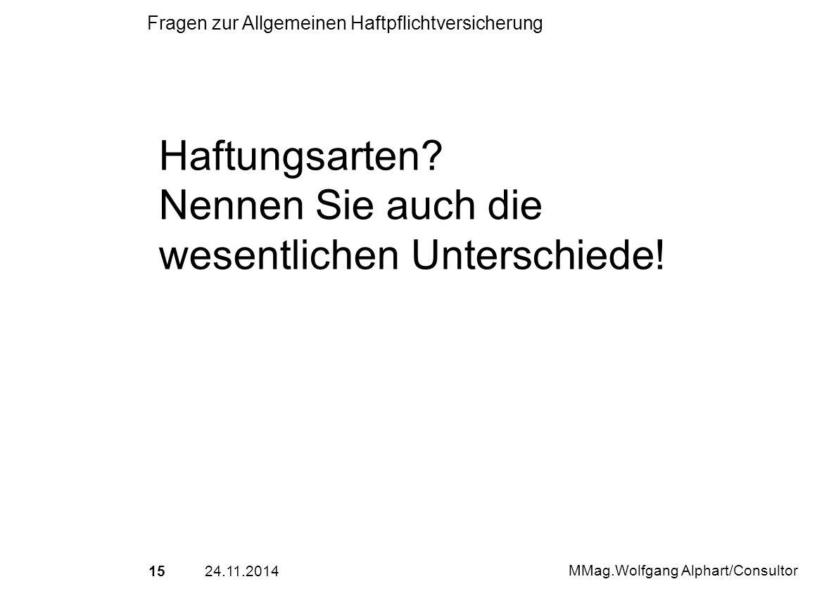 1524.11.2014 MMag.Wolfgang Alphart/Consultor Fragen zur Allgemeinen Haftpflichtversicherung Haftungsarten? Nennen Sie auch die wesentlichen Unterschie