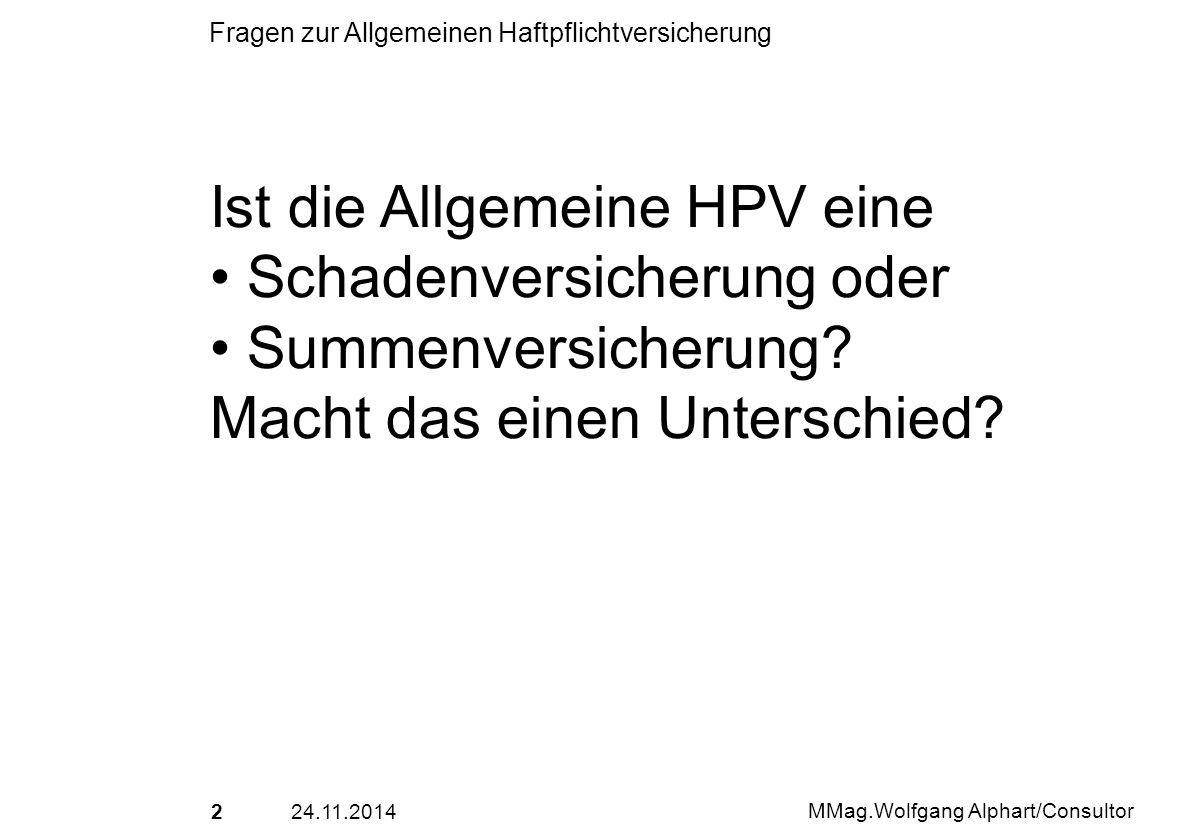 224.11.2014 MMag.Wolfgang Alphart/Consultor Fragen zur Allgemeinen Haftpflichtversicherung Ist die Allgemeine HPV eine Schadenversicherung oder Summen