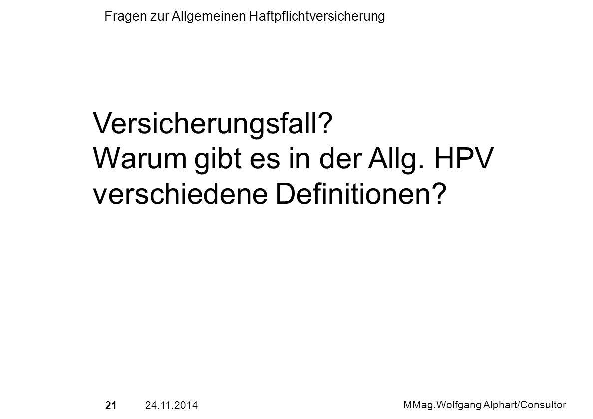 2124.11.2014 MMag.Wolfgang Alphart/Consultor Fragen zur Allgemeinen Haftpflichtversicherung Versicherungsfall? Warum gibt es in der Allg. HPV verschie