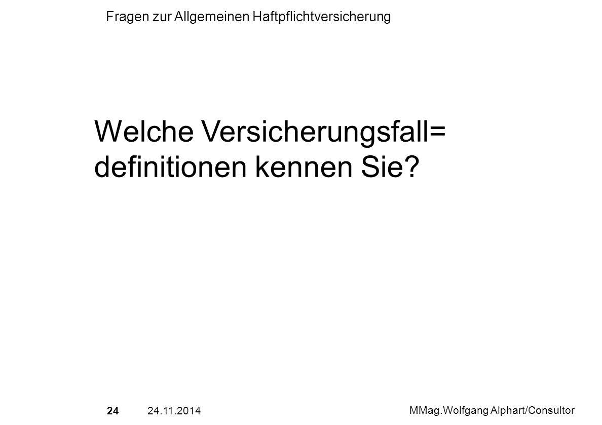 2424.11.2014 MMag.Wolfgang Alphart/Consultor Fragen zur Allgemeinen Haftpflichtversicherung Welche Versicherungsfall= definitionen kennen Sie?