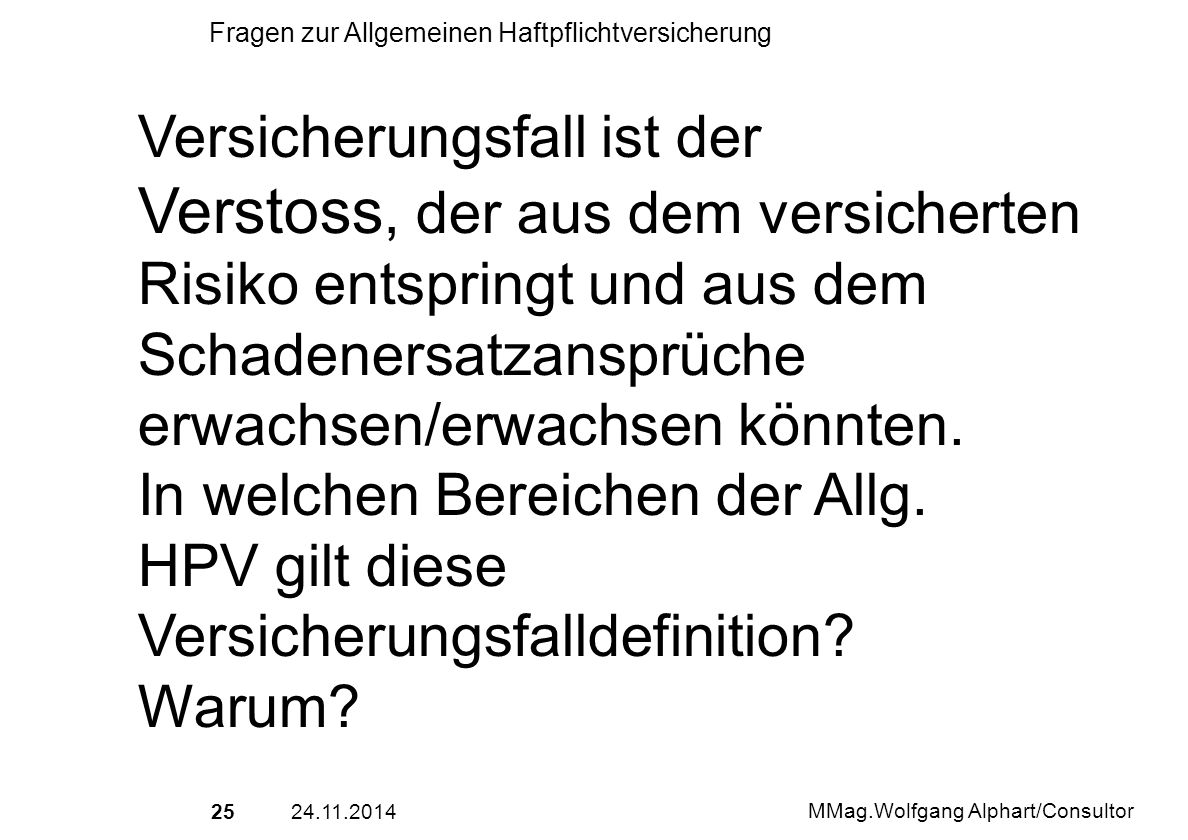 2524.11.2014 MMag.Wolfgang Alphart/Consultor Fragen zur Allgemeinen Haftpflichtversicherung Versicherungsfall ist der Verstoss, der aus dem versichert