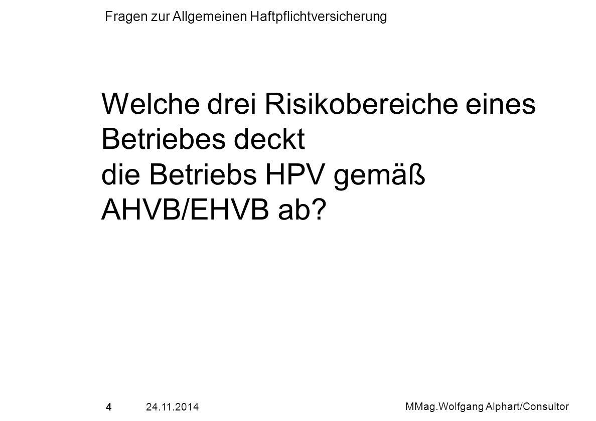2524.11.2014 MMag.Wolfgang Alphart/Consultor Fragen zur Allgemeinen Haftpflichtversicherung Versicherungsfall ist der Verstoss, der aus dem versicherten Risiko entspringt und aus dem Schadenersatzansprüche erwachsen/erwachsen könnten.
