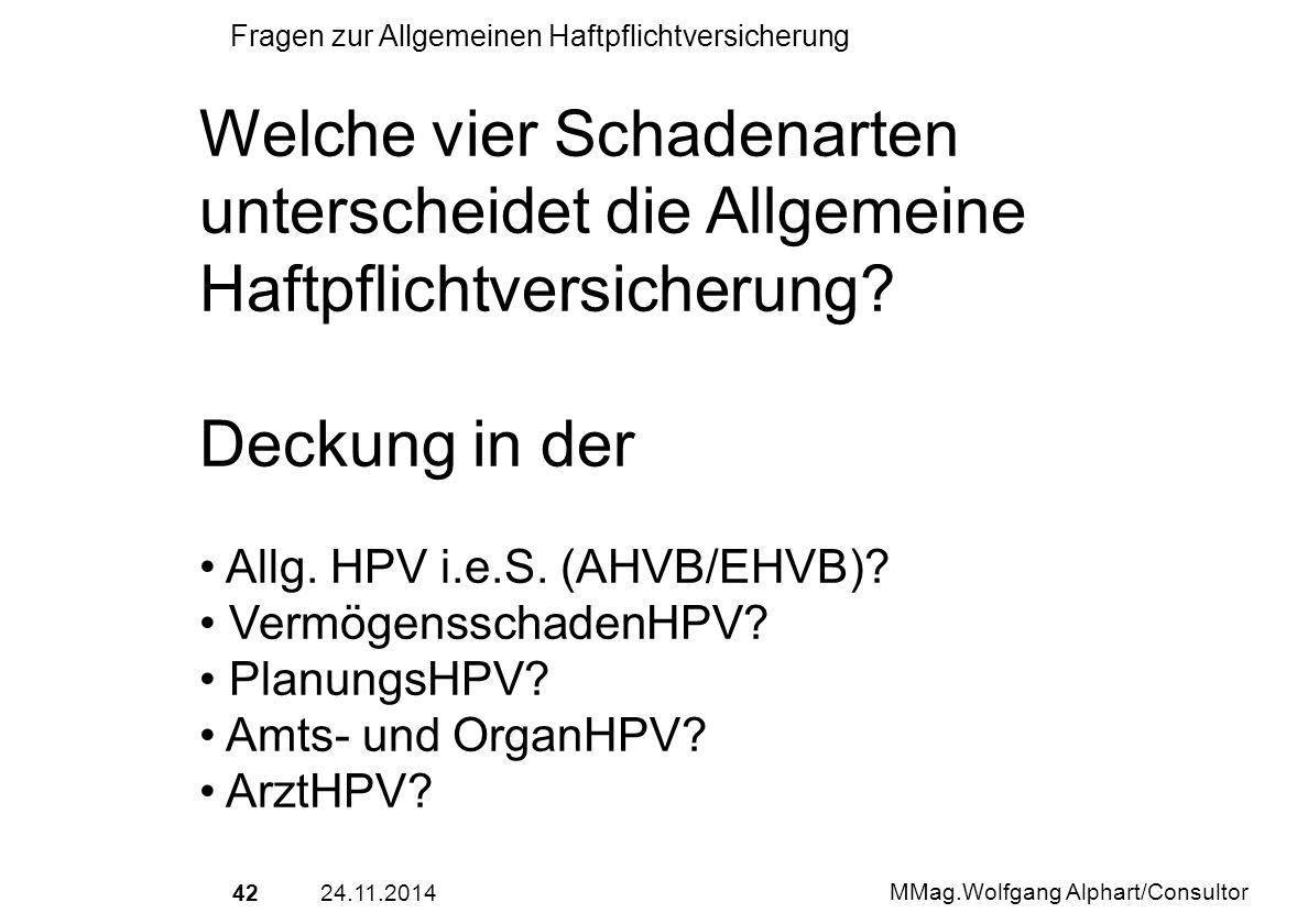 4224.11.2014 MMag.Wolfgang Alphart/Consultor Fragen zur Allgemeinen Haftpflichtversicherung Welche vier Schadenarten unterscheidet die Allgemeine Haft