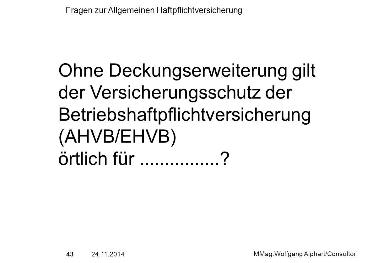 4324.11.2014 MMag.Wolfgang Alphart/Consultor Fragen zur Allgemeinen Haftpflichtversicherung Ohne Deckungserweiterung gilt der Versicherungsschutz der