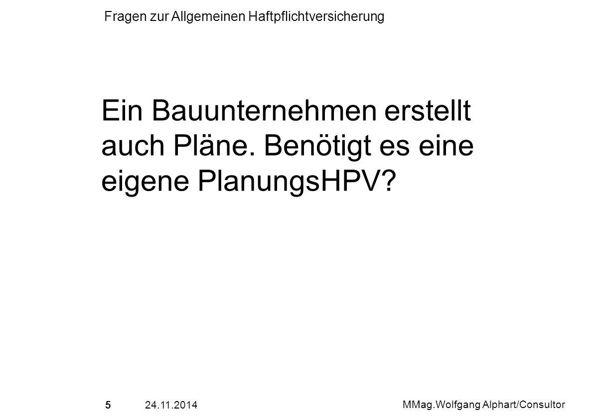 524.11.2014 MMag.Wolfgang Alphart/Consultor Fragen zur Allgemeinen Haftpflichtversicherung Ein Bauunternehmen erstellt auch Pläne. Benötigt es eine ei