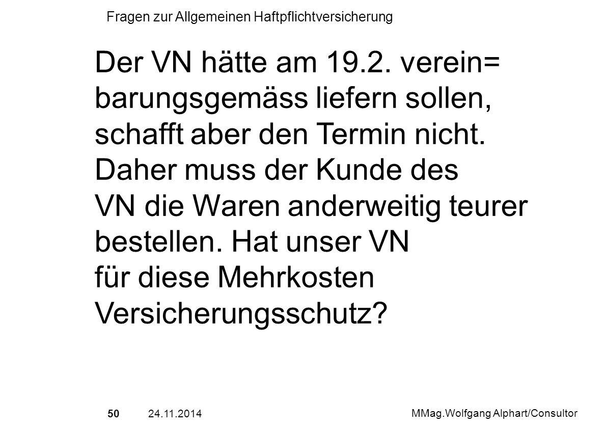 5024.11.2014 MMag.Wolfgang Alphart/Consultor Fragen zur Allgemeinen Haftpflichtversicherung Der VN hätte am 19.2. verein= barungsgemäss liefern sollen