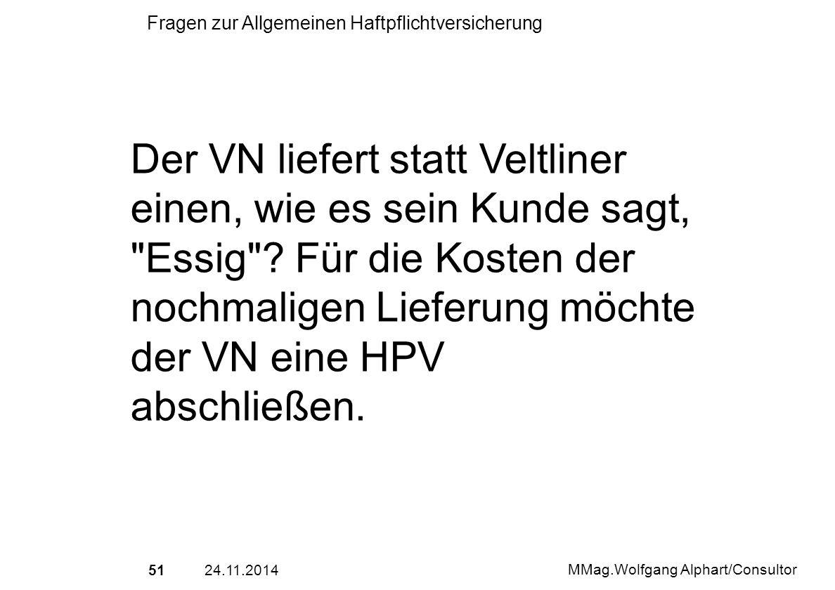 5124.11.2014 MMag.Wolfgang Alphart/Consultor Fragen zur Allgemeinen Haftpflichtversicherung Der VN liefert statt Veltliner einen, wie es sein Kunde sa