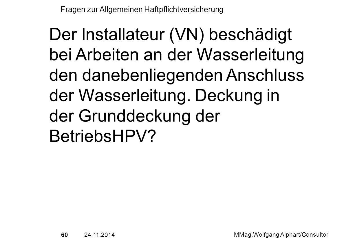 6024.11.2014 MMag.Wolfgang Alphart/Consultor Fragen zur Allgemeinen Haftpflichtversicherung Der Installateur (VN) beschädigt bei Arbeiten an der Wasse