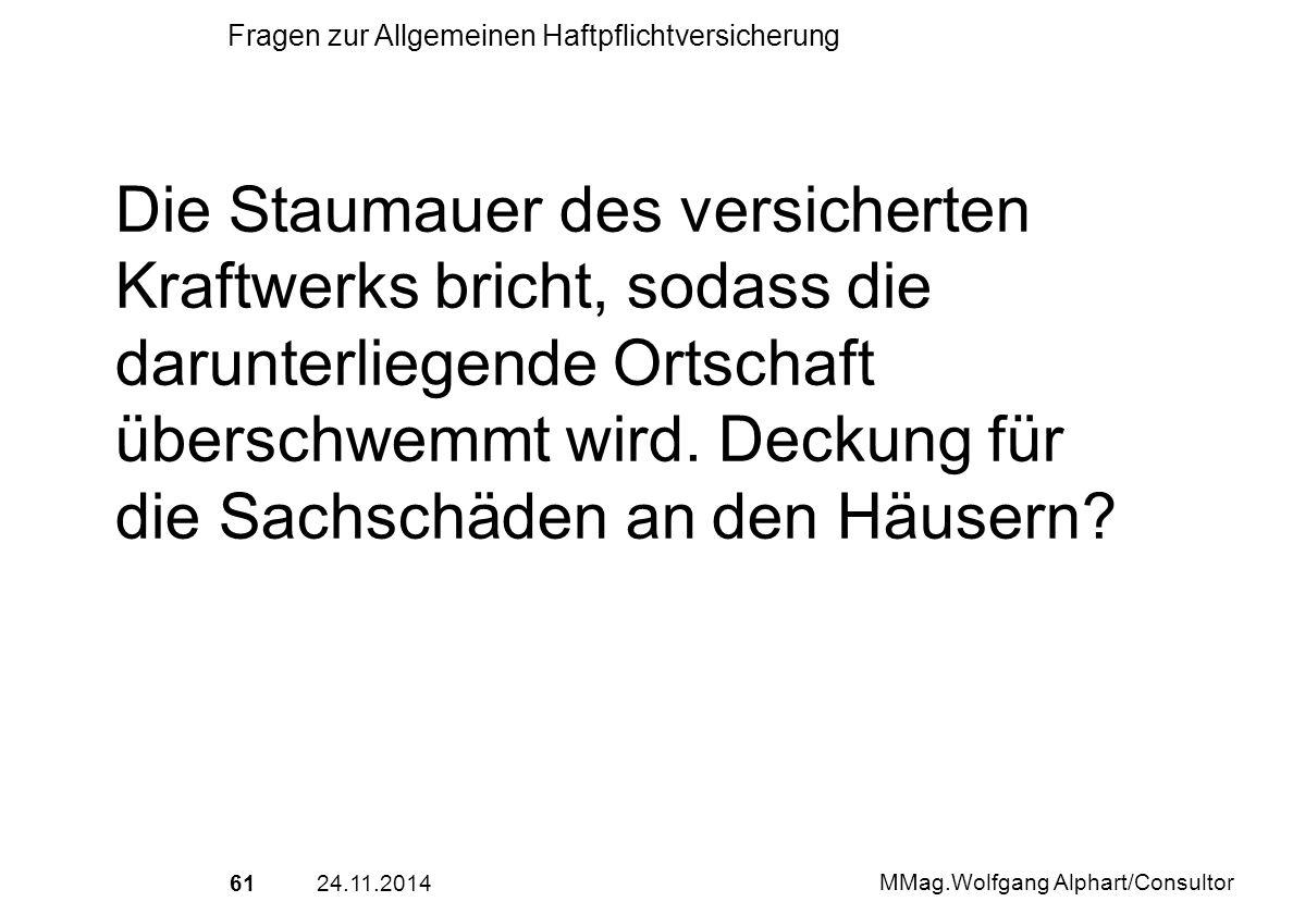 6124.11.2014 MMag.Wolfgang Alphart/Consultor Fragen zur Allgemeinen Haftpflichtversicherung Die Staumauer des versicherten Kraftwerks bricht, sodass d