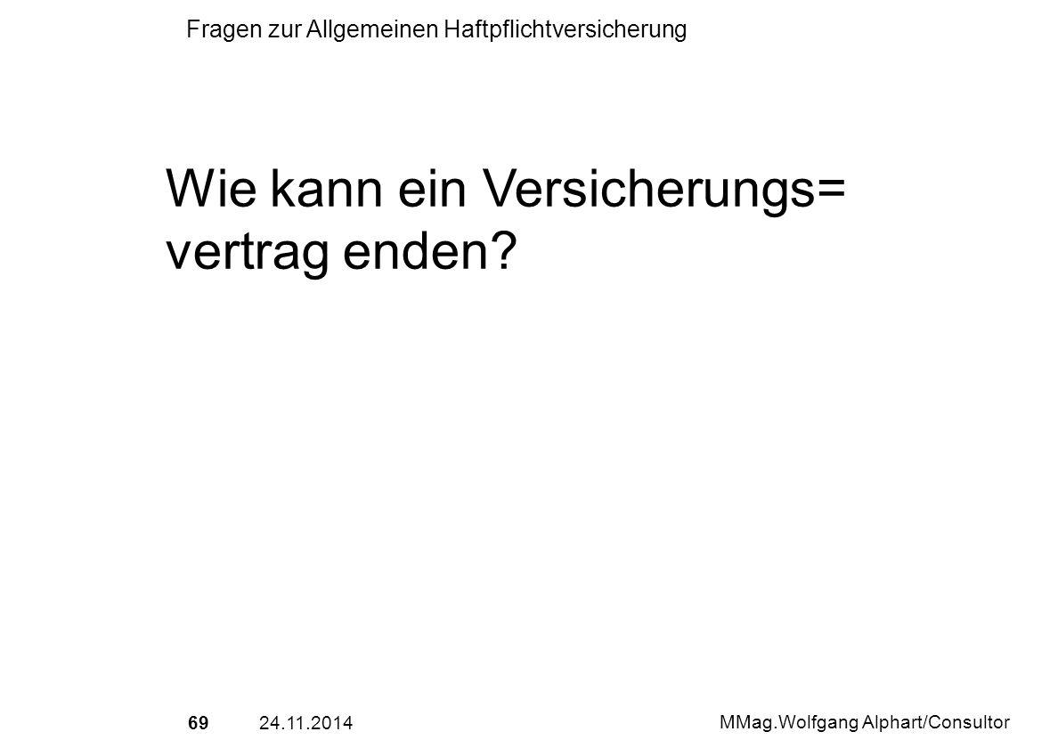 6924.11.2014 MMag.Wolfgang Alphart/Consultor Fragen zur Allgemeinen Haftpflichtversicherung Wie kann ein Versicherungs= vertrag enden?