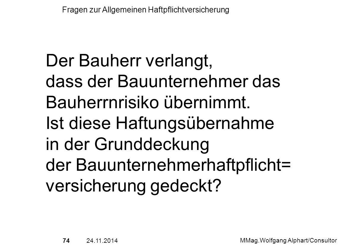 7424.11.2014 MMag.Wolfgang Alphart/Consultor Fragen zur Allgemeinen Haftpflichtversicherung Der Bauherr verlangt, dass der Bauunternehmer das Bauherrn
