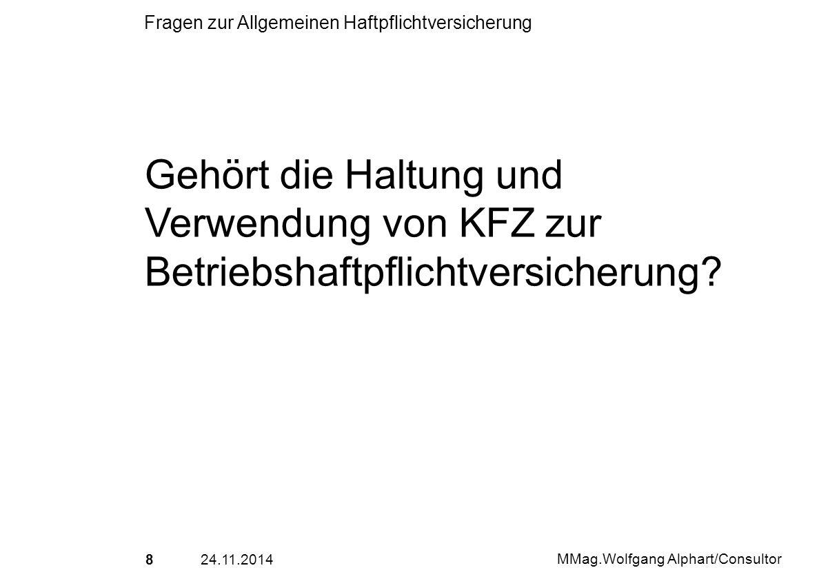 824.11.2014 MMag.Wolfgang Alphart/Consultor Fragen zur Allgemeinen Haftpflichtversicherung Gehört die Haltung und Verwendung von KFZ zur Betriebshaftp