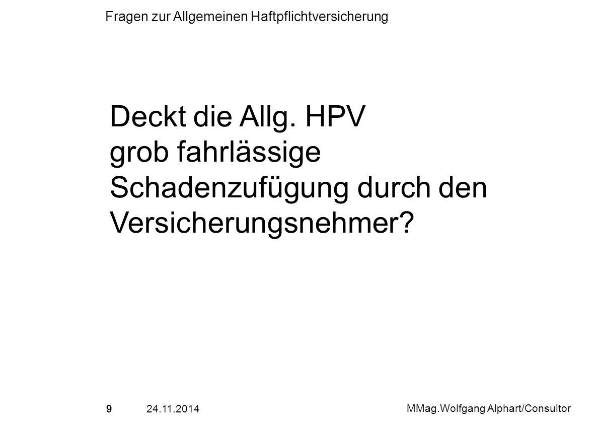 924.11.2014 MMag.Wolfgang Alphart/Consultor Fragen zur Allgemeinen Haftpflichtversicherung Deckt die Allg. HPV grob fahrlässige Schadenzufügung durch