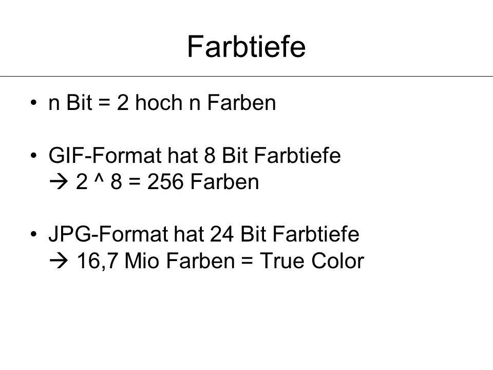 Farbtiefe n Bit = 2 hoch n Farben GIF-Format hat 8 Bit Farbtiefe  2 ^ 8 = 256 Farben JPG-Format hat 24 Bit Farbtiefe  16,7 Mio Farben = True Color