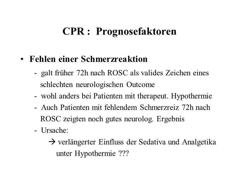 CPR : Prognosefaktoren Fehlen einer Schmerzreaktion - galt früher 72h nach ROSC als valides Zeichen eines schlechten neurologischen Outcome - wohl and
