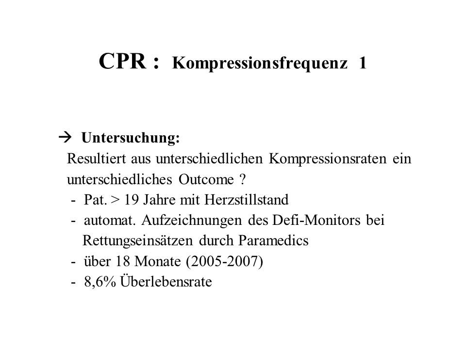 CPR : Kompressionsfrequenz 2 Ergebnis :  Optimum hinsichtlich einer primär erfolgreichen CPR (ROSC) lag bei 125/min  Sowohl bei höherer und bei niedriger Frequenz war ROSC-Rate schlechter  Jedoch keine Korrelation zwischen der Rate der Kompressionsfrequenz und der KKH-Entlassung