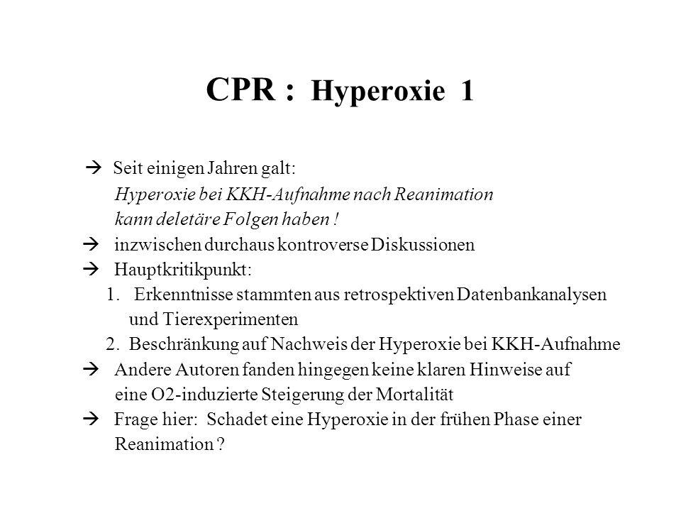 CPR : Hyperoxie 1  Seit einigen Jahren galt: Hyperoxie bei KKH-Aufnahme nach Reanimation kann deletäre Folgen haben !  inzwischen durchaus kontrover