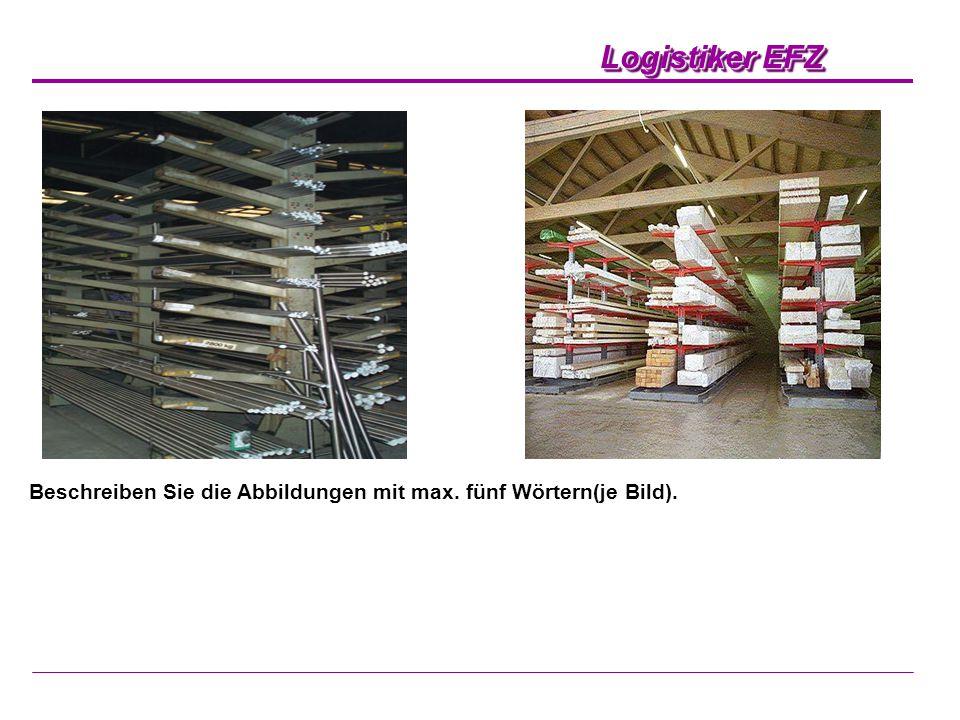 Logistiker EFZ Beschreiben Sie die Abbildungen mit max. fünf Wörtern(je Bild).