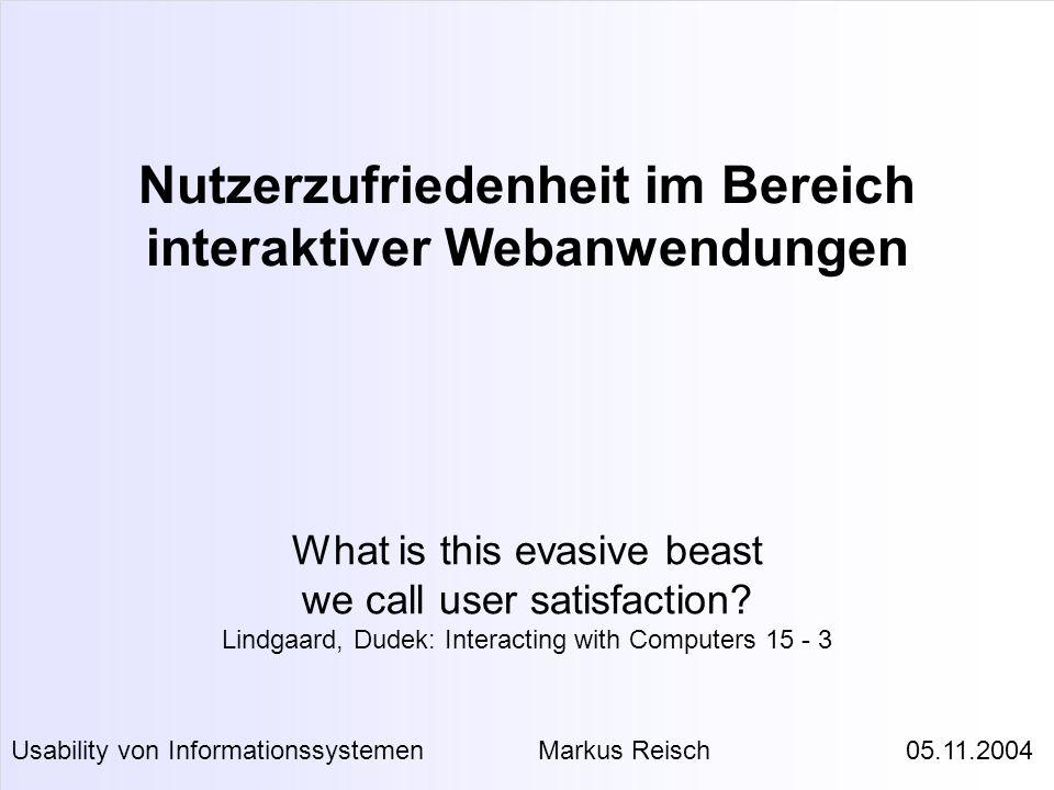 Nutzerzufriedenheit im Bereich interaktiver Webanwendungen Usability von InformationssystemenMarkus Reisch 05.11.2004 What is this evasive beast we ca